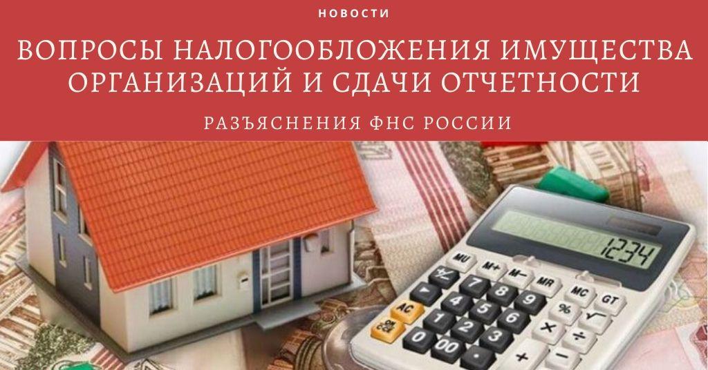 Разъяснения ФНС России по вопросам налогообложения имущества организаций и сдачи отчетности
