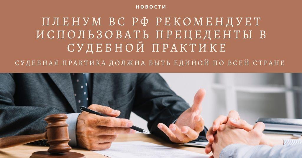 Пленум ВС РФ рекомендует использовать прецеденты в судебной практике