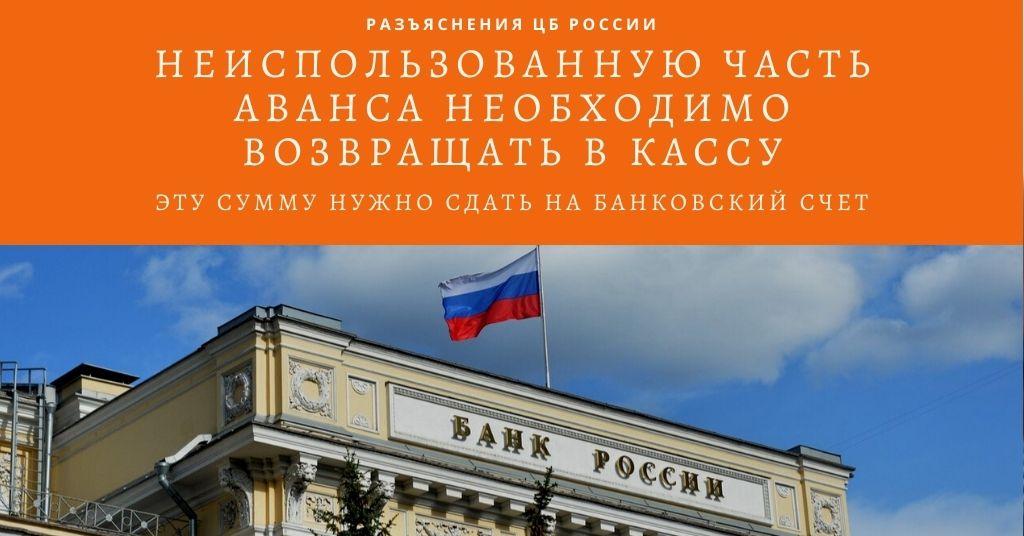 ЦБ РФ пояснил: неиспользованную часть аванса, которую подотчетное лицо возвращает в кассу, нужно сдать на банковский счет