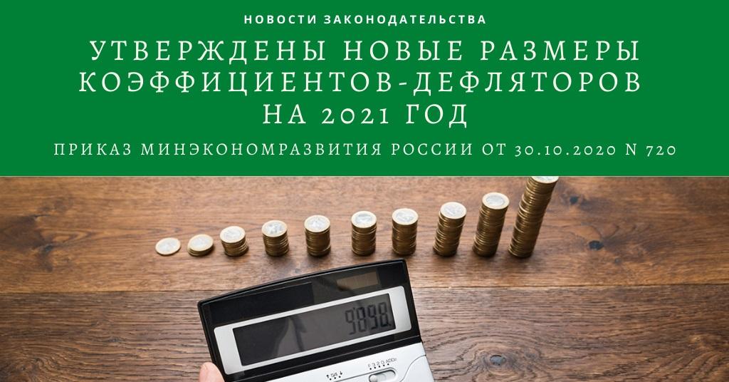 В Минюсте зарегистрирован Приказ Минэкономразвития России от 30.10.2020 N 720 «Об установлении коэффициентов-дефляторов на 2021 год»